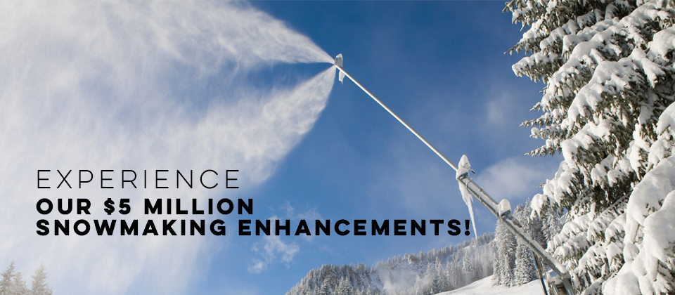Experience Our $5 Million Snowmaking Enhancements!