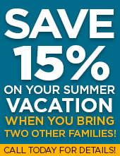 Save up to 15% on your summer vacation when you bring two other families! Call today for details!