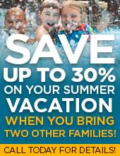 Save up to 30% on your summer vacation when you bring two other families! Call today for details!
