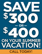 Save up to $300 or $400 on your summer vacation! Call today!