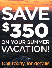 Save up to $350 on your Summer Vacation! Call today!